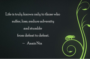 Life is truly known only to those who suffer, lose, endure adversity ...