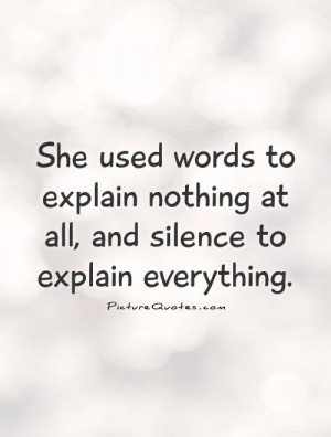 She used words to explain nothing at all, and silence to explain ...