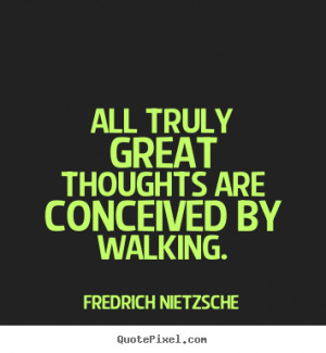 ... are conceived by walking. Fredrich Nietzsche inspirational quote