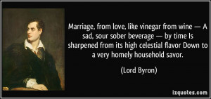 Marriage, from love, like vinegar from wine — A sad, sour sober ...