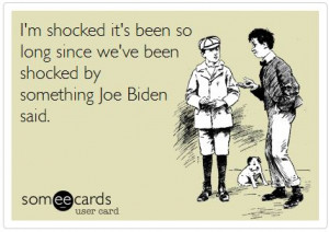 ... Biden and Obama, I am not sure who made more stupid quotes and gaffes