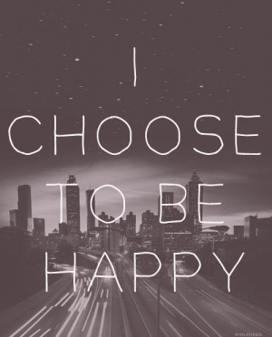 Choose To Be Happy ~ Happiness Quote