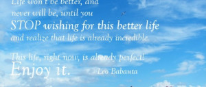Enjoy-Life-quotes-Life-won't-be-better-and-never-will-be-until-you ...