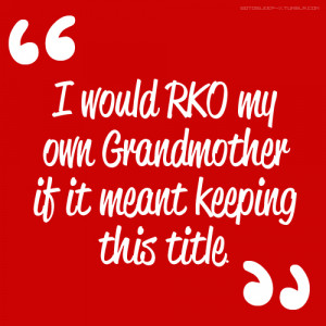 ... RKO my own Grandmother if it meant keeping this title.