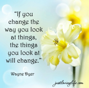 Dyer Quote - If you change the way you look at things, the things ...