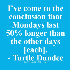 ve come to the conclusion that Mondays last 50% longer