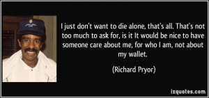 just don't want to die alone, that's all. That's not too much to ask ...