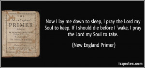 Now I lay me down to sleep, I pray the Lord my Soul to keep. If I ...