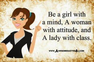 Be a girl with a mind a woman with attitude and a lady with class.