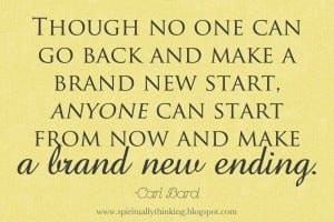 Though no one can go back and make a brand new start….