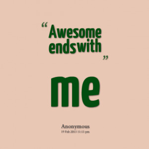 Quotes Picture: awesome ends with me