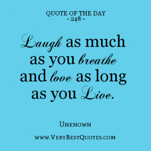 quote of the day Laugh as much as you breathe and love as long as you