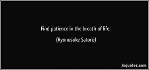 Find patience in the breath of life. - Ryunosuke Satoro