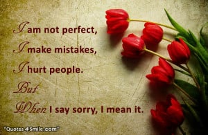 am not perfect, i make mistakes, i hurt people. But when i say sorry ...