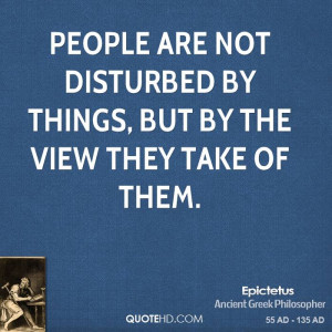 People are not disturbed by things, but by the view they take of them.