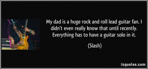 My dad is a huge rock and roll lead guitar fan. I didn't even really ...
