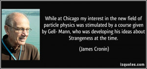 While at Chicago my interest in the new field of particle physics was ...