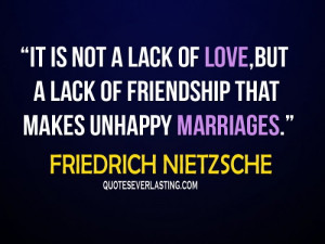 ... but of friendship that makes unhappy marriages - Friedrich Nietzsche