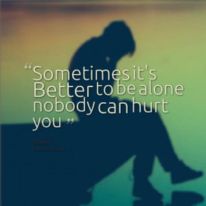 Quotes Picture: sometimes it's better to be alone beeeeeepody can hurt ...