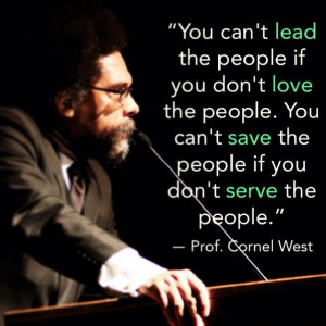 Love the people. Cornel West. This is truth, more people need to ...