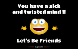 Have Sick And Twisted Mind Funny Pictures Quotes