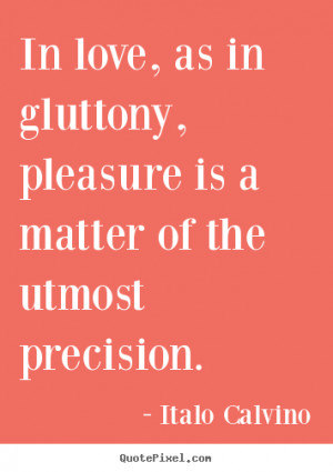 Italo Calvino Quotes - In love, as in gluttony, pleasure is a matter ...