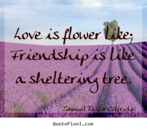 Love is flower like; friendship is like a sheltering.. Samuel Taylor ...