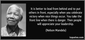 ... danger. Then people will appreciate your leadership. - Nelson Mandela