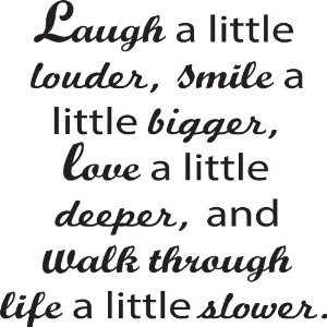laugh a little louder smile a little bigger love a little deeper and ...