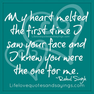 ... time I saw your face and I knew you were the one for me. ~Rahul Singh
