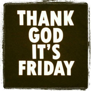 thank god its friday thank god it s friday because i hate my