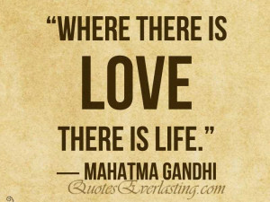 """Where there is love there is life."""" – Mahatma Gandhi"""