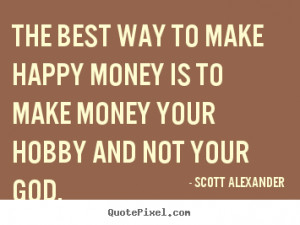 The best way to make happy money is to make money your hobby and not ...
