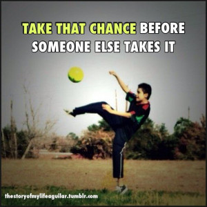 Soccer quotes sayings take that chance