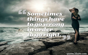 adversity quote sometimes things have to go wrong in order to go right
