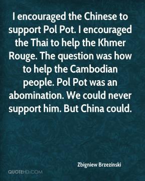 Zbigniew Brzezinski - I encouraged the Chinese to support Pol Pot. I ...