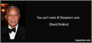 You can't twist Al Sharpton's arm. - David Dinkins