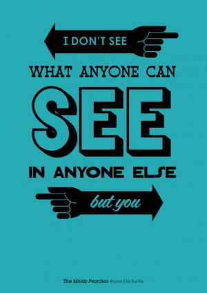 don't see what anyone can see in anyone else but you