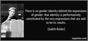 is no gender identity behind the expressions of gender; that identity ...