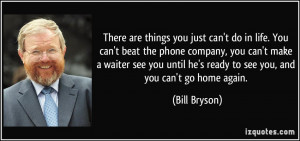 ... he's ready to see you, and you can't go home again. - Bill Bryson