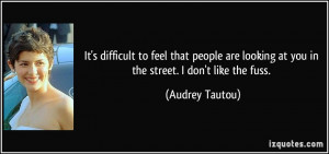 It's difficult to feel that people are looking at you in the street. I ...
