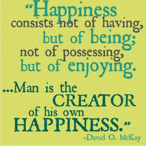 "David O. McKay ""True happiness comes only by making others happy."