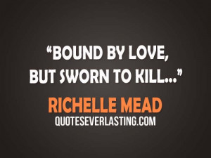 Bound by Love, But sworn to Kill… -Richelle Mead