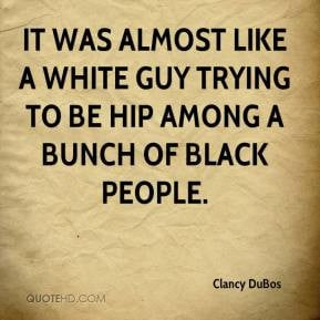 ... like a white guy trying to be hip among a bunch of black people