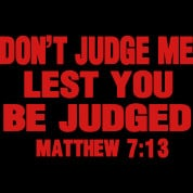"Don't judge, lest you are judged."" (Matthew 7:1)"