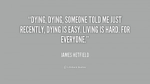 quote-James-Hetfield-dying-dying-someone-told-me-just-recently-236813 ...
