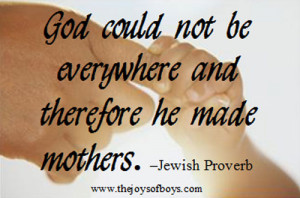 ... and therefore he made mothers. - Jewish Proverb from TheJoysofBoys.com