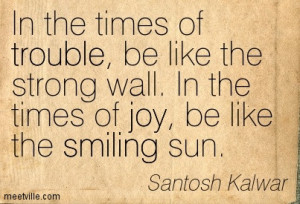 In The Times Of Trouble, Be Like The Strong Wall. In The Times Of Joy ...