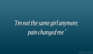 not the same girl anymore, pain changed me.""