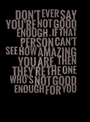 DON'T EVER SAY YOU'RE NOT GOOD ENOUGH . IF THAT PERSON CAN'T SEE HOW ...